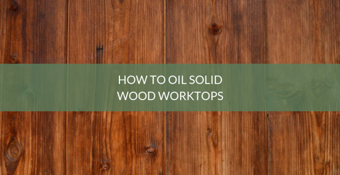 How To Oil Solid Wood Worktops Blog Kitchen Warehouse Ltd