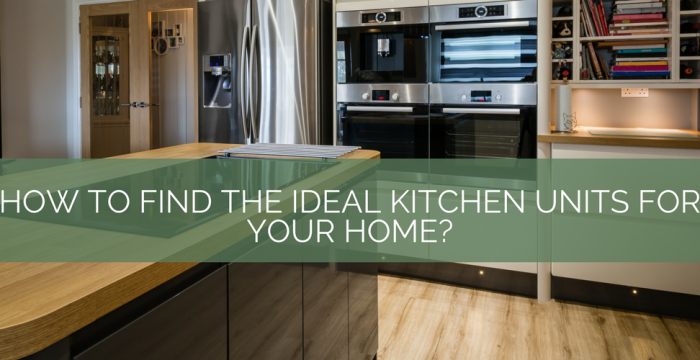 How to find the ideal kitchen units for your home blog banner